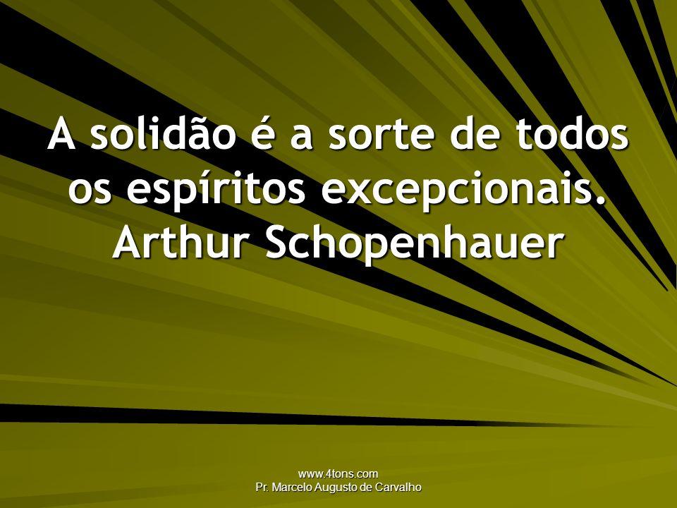 www.4tons.com Pr. Marcelo Augusto de Carvalho A solidão é a sorte de todos os espíritos excepcionais. Arthur Schopenhauer