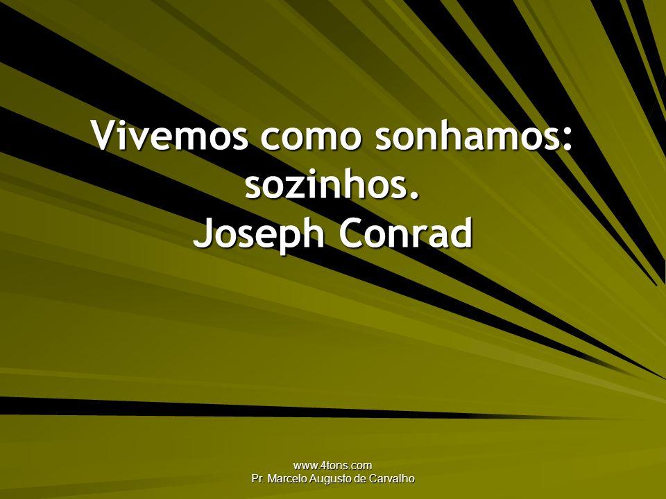www.4tons.com Pr. Marcelo Augusto de Carvalho Vivemos como sonhamos: sozinhos. Joseph Conrad