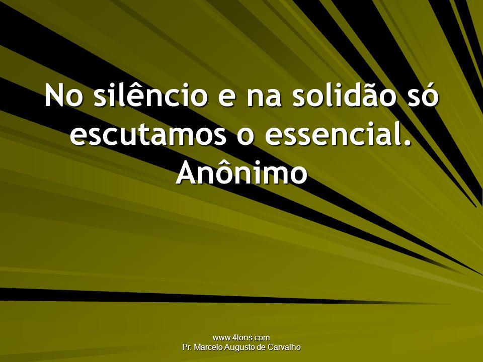 www.4tons.com Pr. Marcelo Augusto de Carvalho No silêncio e na solidão só escutamos o essencial. Anônimo
