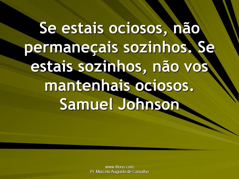 www.4tons.com Pr. Marcelo Augusto de Carvalho Se estais ociosos, não permaneçais sozinhos. Se estais sozinhos, não vos mantenhais ociosos. Samuel John