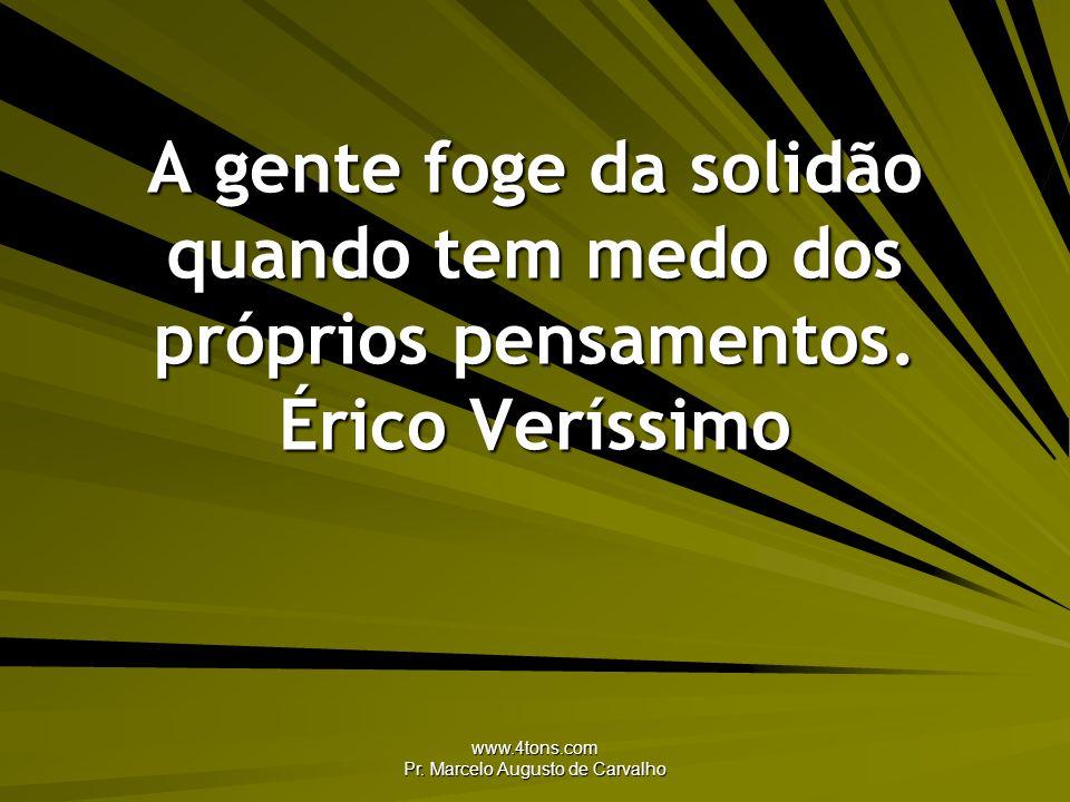 www.4tons.com Pr. Marcelo Augusto de Carvalho A gente foge da solidão quando tem medo dos próprios pensamentos. Érico Veríssimo