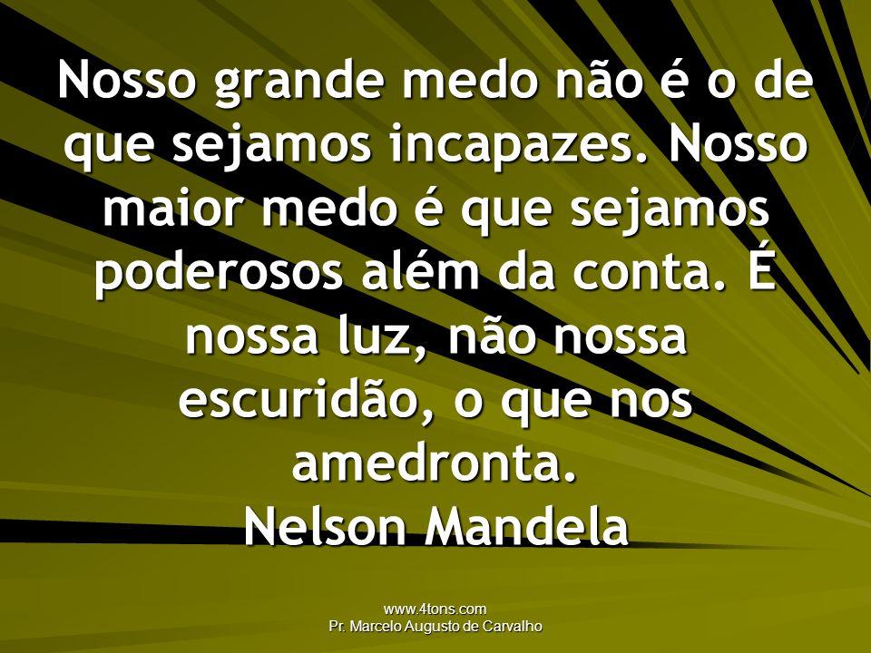 www.4tons.com Pr. Marcelo Augusto de Carvalho Nosso grande medo não é o de que sejamos incapazes. Nosso maior medo é que sejamos poderosos além da con