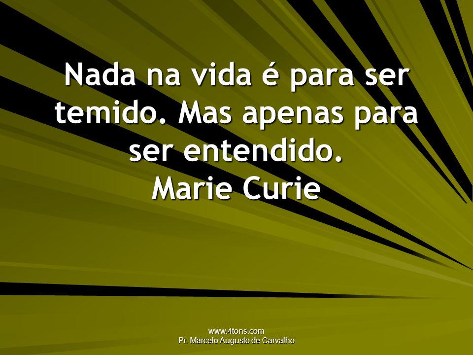 www.4tons.com Pr. Marcelo Augusto de Carvalho Nada na vida é para ser temido. Mas apenas para ser entendido. Marie Curie