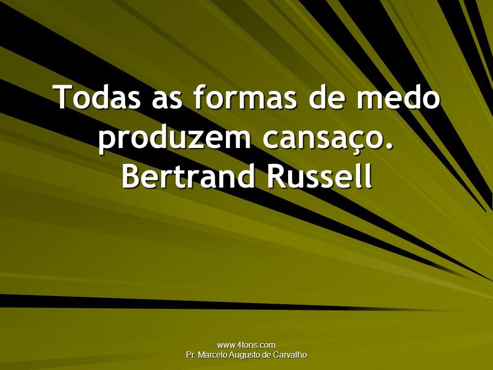 www.4tons.com Pr. Marcelo Augusto de Carvalho Todas as formas de medo produzem cansaço. Bertrand Russell
