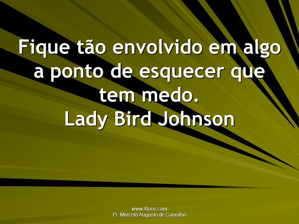 www.4tons.com Pr. Marcelo Augusto de Carvalho Fique tão envolvido em algo a ponto de esquecer que tem medo. Lady Bird Johnson