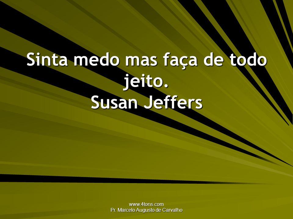 www.4tons.com Pr. Marcelo Augusto de Carvalho Sinta medo mas faça de todo jeito. Susan Jeffers