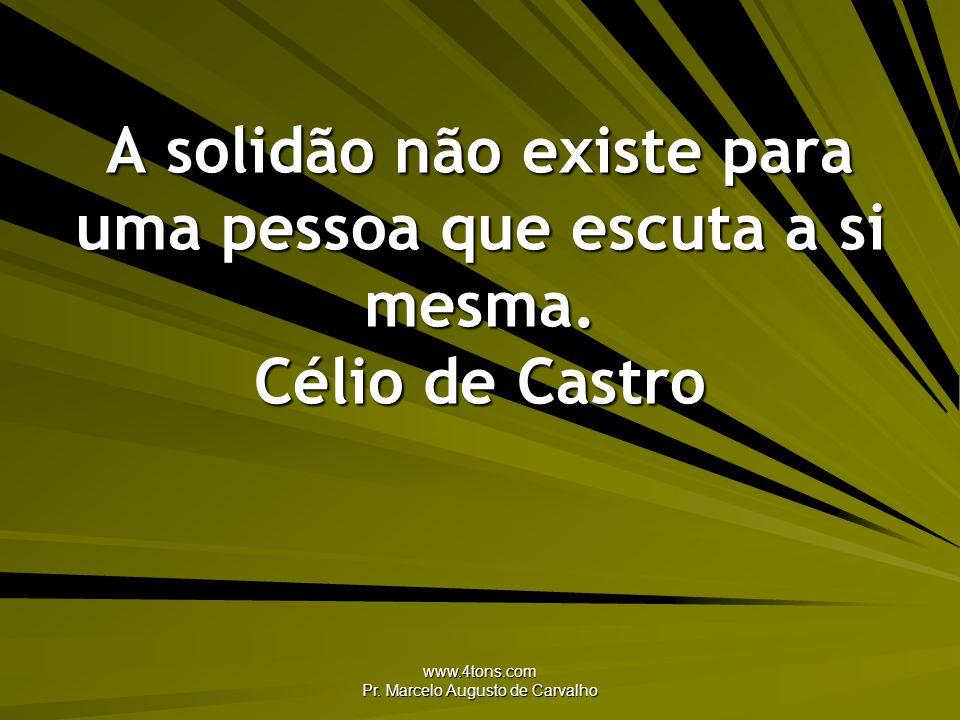 www.4tons.com Pr. Marcelo Augusto de Carvalho A solidão não existe para uma pessoa que escuta a si mesma. Célio de Castro
