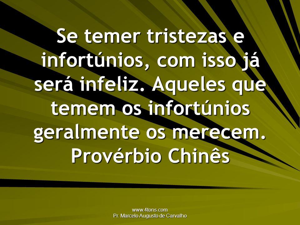 www.4tons.com Pr. Marcelo Augusto de Carvalho Se temer tristezas e infortúnios, com isso já será infeliz. Aqueles que temem os infortúnios geralmente
