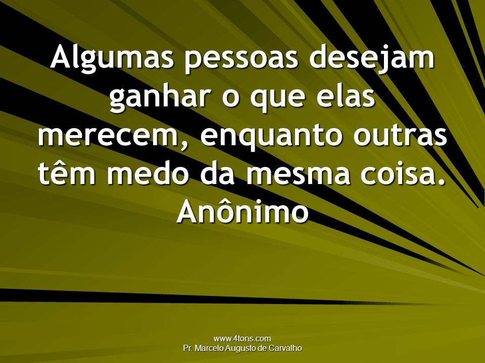 www.4tons.com Pr. Marcelo Augusto de Carvalho Algumas pessoas desejam ganhar o que elas merecem, enquanto outras têm medo da mesma coisa. Anônimo