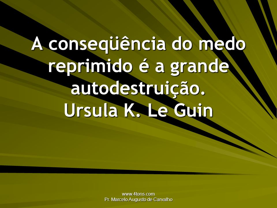 www.4tons.com Pr. Marcelo Augusto de Carvalho A conseqüência do medo reprimido é a grande autodestruição. Ursula K. Le Guin
