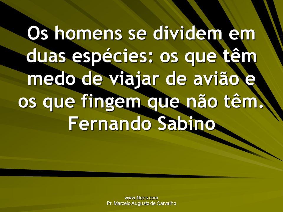 www.4tons.com Pr. Marcelo Augusto de Carvalho Os homens se dividem em duas espécies: os que têm medo de viajar de avião e os que fingem que não têm. F