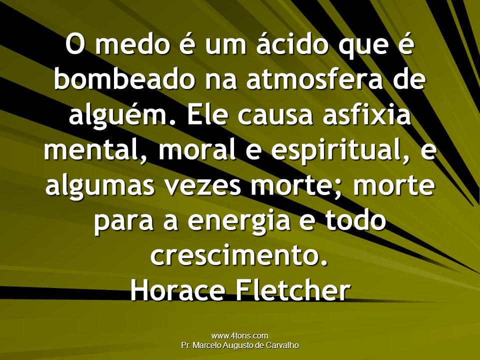 www.4tons.com Pr. Marcelo Augusto de Carvalho O medo é um ácido que é bombeado na atmosfera de alguém. Ele causa asfixia mental, moral e espiritual, e
