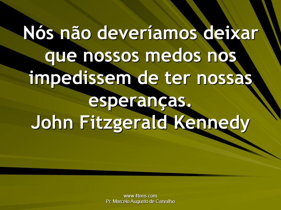 www.4tons.com Pr. Marcelo Augusto de Carvalho Nós não deveríamos deixar que nossos medos nos impedissem de ter nossas esperanças. John Fitzgerald Kenn