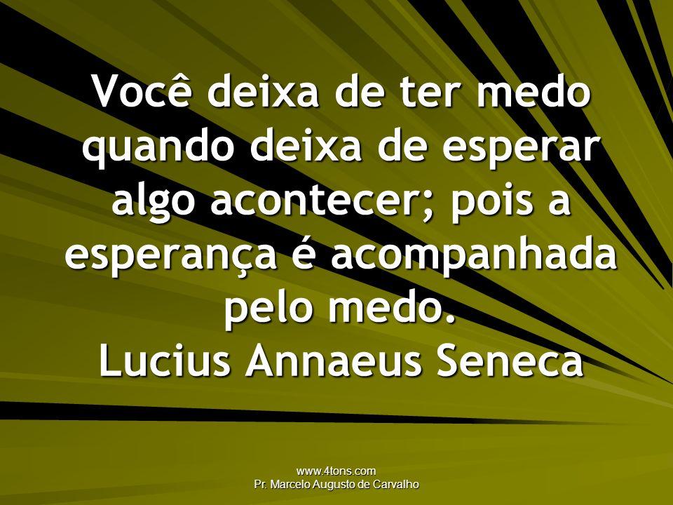 www.4tons.com Pr. Marcelo Augusto de Carvalho Você deixa de ter medo quando deixa de esperar algo acontecer; pois a esperança é acompanhada pelo medo.