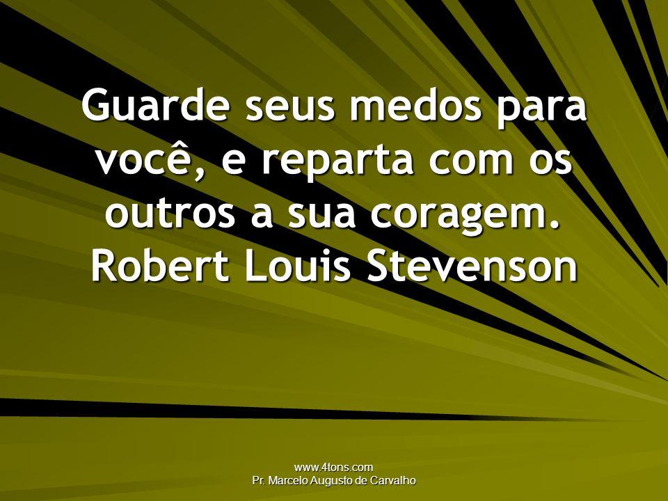 www.4tons.com Pr. Marcelo Augusto de Carvalho Guarde seus medos para você, e reparta com os outros a sua coragem. Robert Louis Stevenson