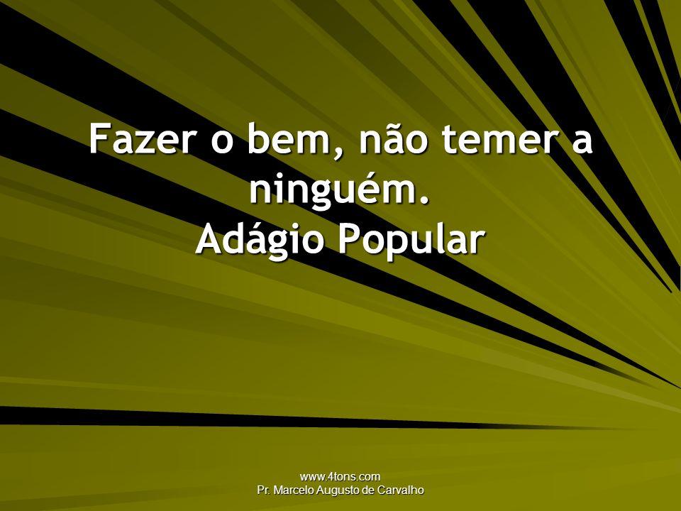 www.4tons.com Pr. Marcelo Augusto de Carvalho Fazer o bem, não temer a ninguém. Adágio Popular