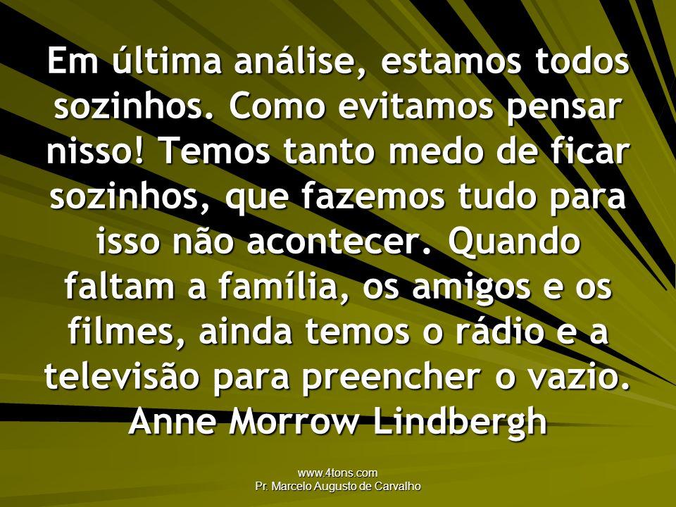 www.4tons.com Pr. Marcelo Augusto de Carvalho Em última análise, estamos todos sozinhos. Como evitamos pensar nisso! Temos tanto medo de ficar sozinho