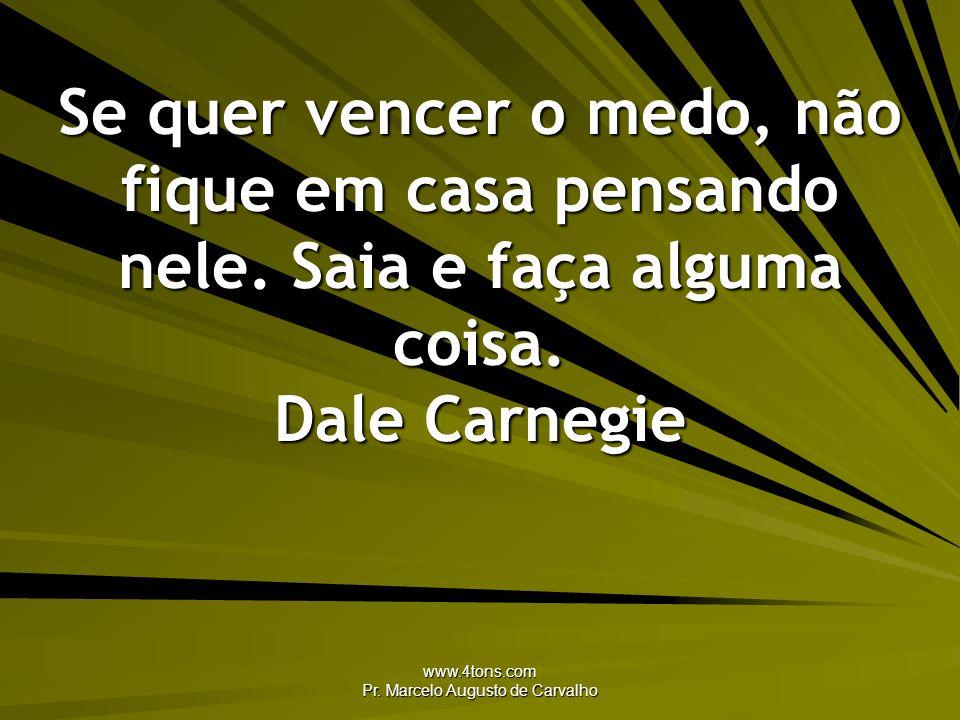 www.4tons.com Pr. Marcelo Augusto de Carvalho Se quer vencer o medo, não fique em casa pensando nele. Saia e faça alguma coisa. Dale Carnegie