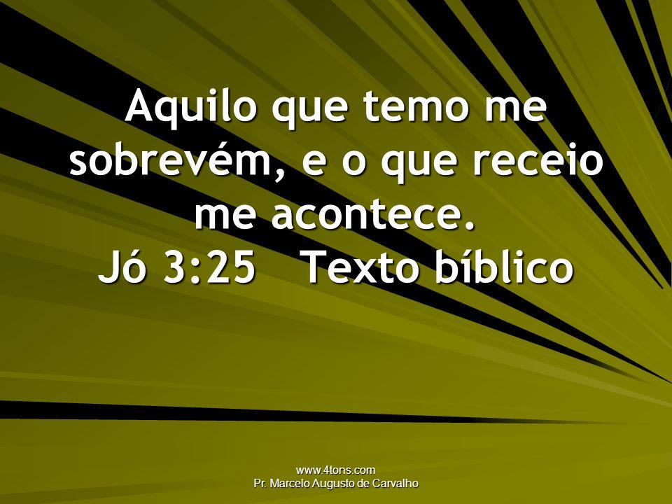www.4tons.com Pr. Marcelo Augusto de Carvalho Aquilo que temo me sobrevém, e o que receio me acontece. Jó 3:25Texto bíblico