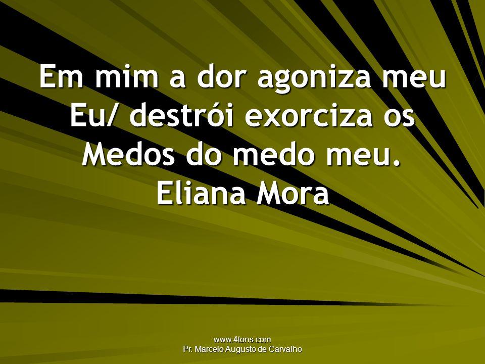 www.4tons.com Pr. Marcelo Augusto de Carvalho Em mim a dor agoniza meu Eu/ destrói exorciza os Medos do medo meu. Eliana Mora
