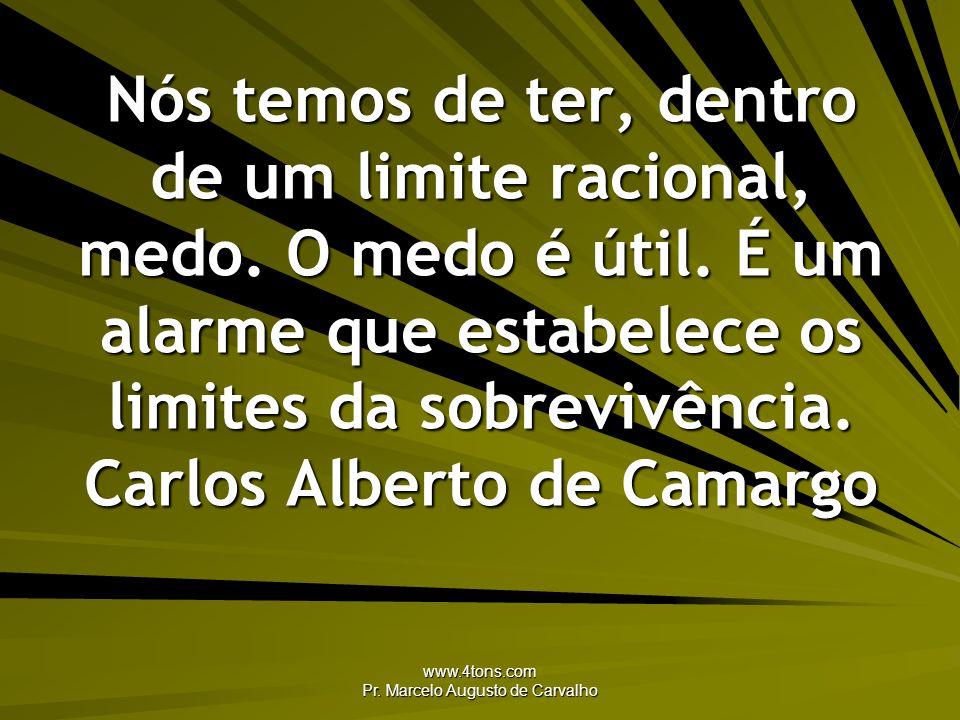 www.4tons.com Pr. Marcelo Augusto de Carvalho Nós temos de ter, dentro de um limite racional, medo. O medo é útil. É um alarme que estabelece os limit