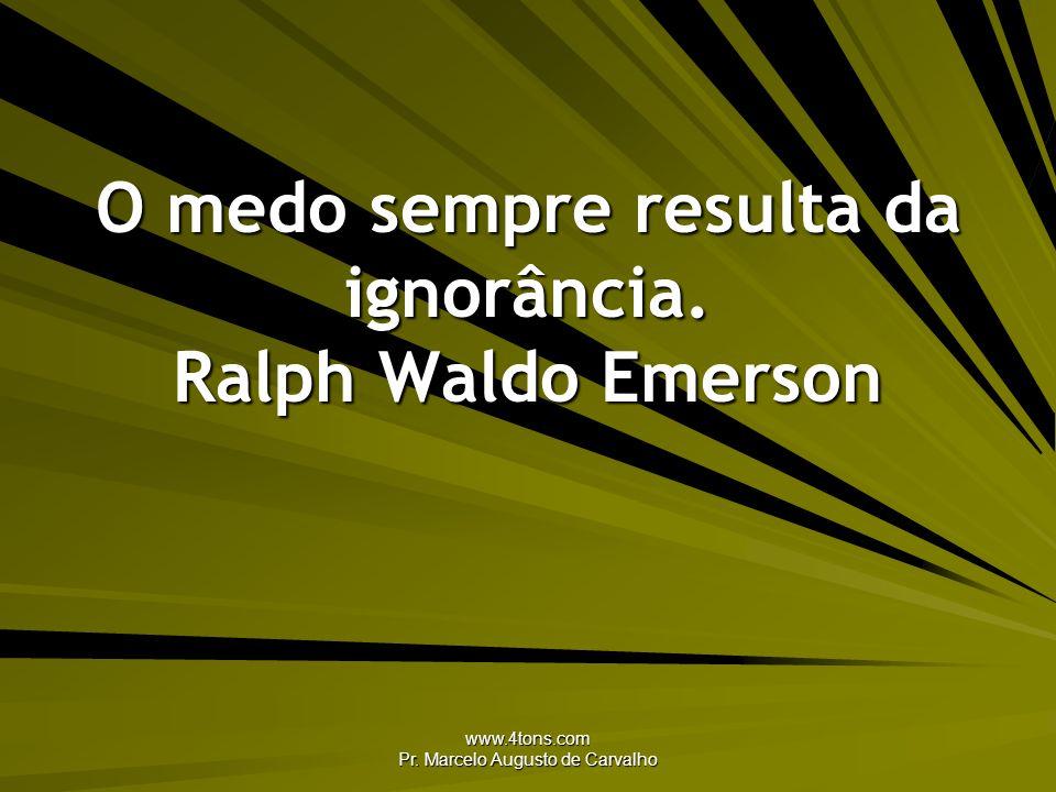 www.4tons.com Pr. Marcelo Augusto de Carvalho O medo sempre resulta da ignorância. Ralph Waldo Emerson