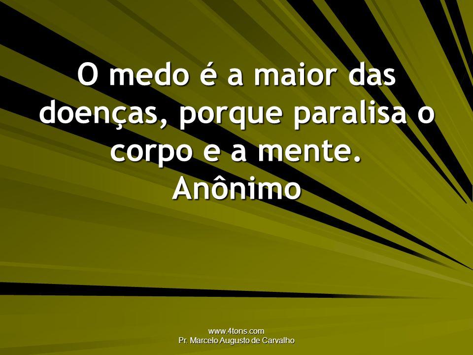 www.4tons.com Pr. Marcelo Augusto de Carvalho O medo é a maior das doenças, porque paralisa o corpo e a mente. Anônimo