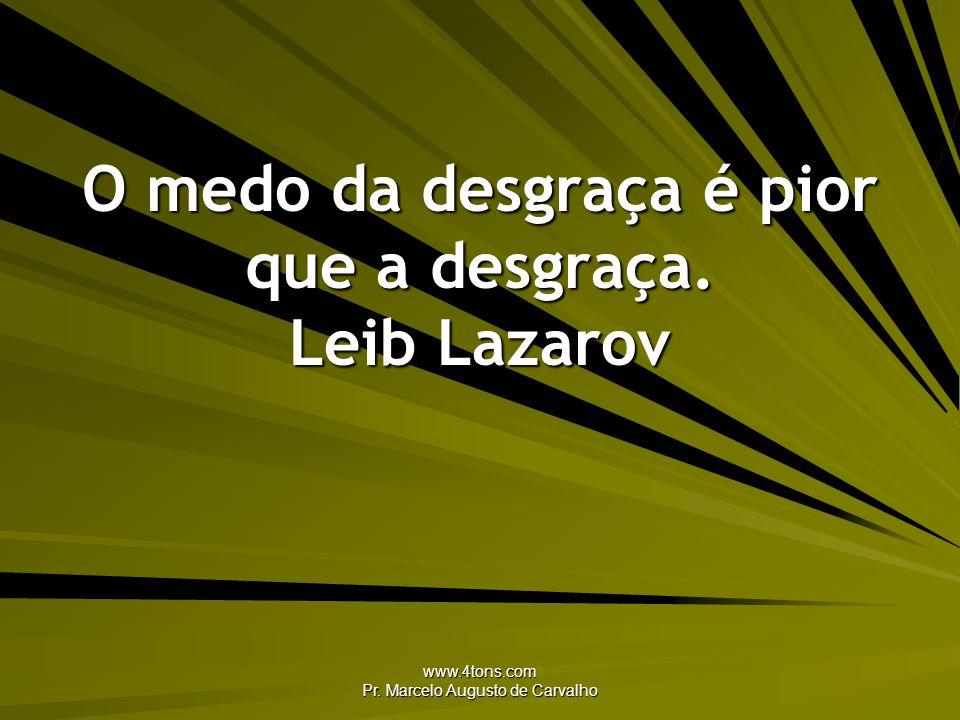 www.4tons.com Pr. Marcelo Augusto de Carvalho O medo da desgraça é pior que a desgraça. Leib Lazarov