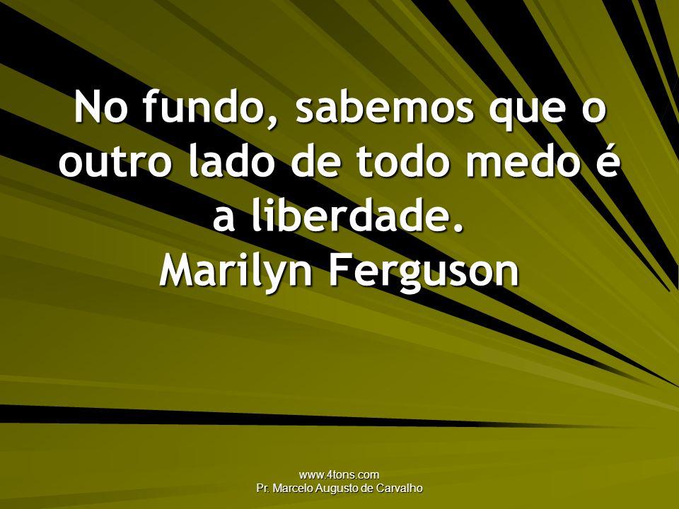 www.4tons.com Pr. Marcelo Augusto de Carvalho No fundo, sabemos que o outro lado de todo medo é a liberdade. Marilyn Ferguson