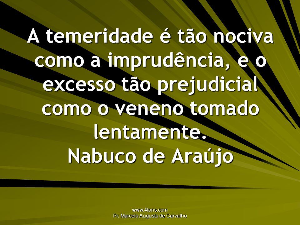 www.4tons.com Pr. Marcelo Augusto de Carvalho A temeridade é tão nociva como a imprudência, e o excesso tão prejudicial como o veneno tomado lentament