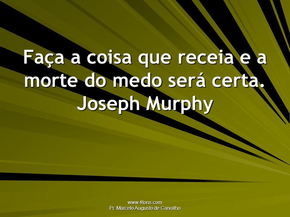 www.4tons.com Pr. Marcelo Augusto de Carvalho Faça a coisa que receia e a morte do medo será certa. Joseph Murphy