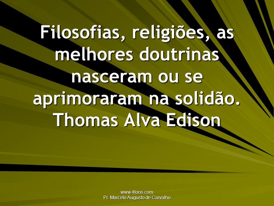 www.4tons.com Pr. Marcelo Augusto de Carvalho Filosofias, religiões, as melhores doutrinas nasceram ou se aprimoraram na solidão. Thomas Alva Edison