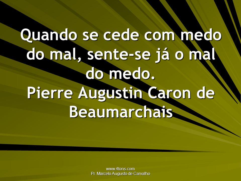 www.4tons.com Pr. Marcelo Augusto de Carvalho Quando se cede com medo do mal, sente-se já o mal do medo. Pierre Augustin Caron de Beaumarchais