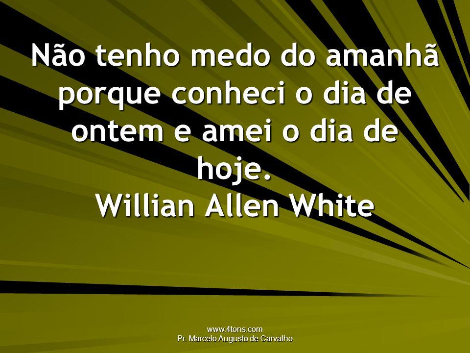 www.4tons.com Pr. Marcelo Augusto de Carvalho Não tenho medo do amanhã porque conheci o dia de ontem e amei o dia de hoje. Willian Allen White