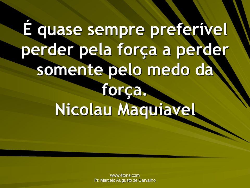www.4tons.com Pr. Marcelo Augusto de Carvalho É quase sempre preferível perder pela força a perder somente pelo medo da força. Nicolau Maquiavel