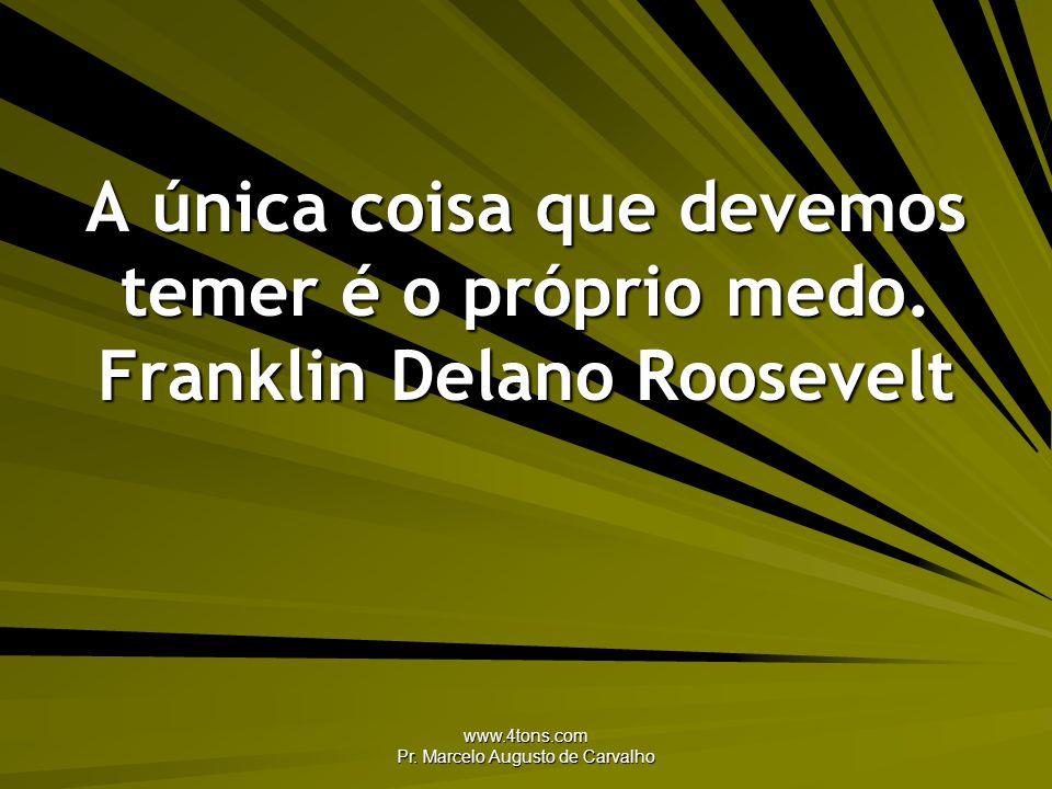 www.4tons.com Pr. Marcelo Augusto de Carvalho A única coisa que devemos temer é o próprio medo. Franklin Delano Roosevelt