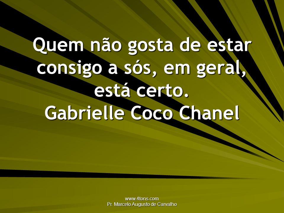 www.4tons.com Pr. Marcelo Augusto de Carvalho Quem não gosta de estar consigo a sós, em geral, está certo. Gabrielle Coco Chanel