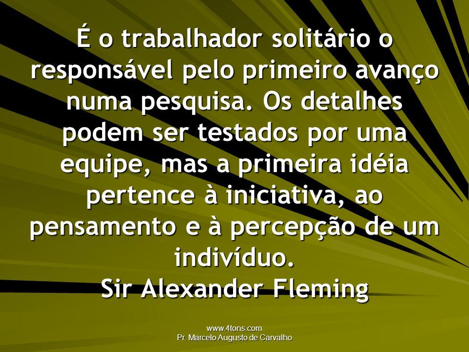 www.4tons.com Pr. Marcelo Augusto de Carvalho É o trabalhador solitário o responsável pelo primeiro avanço numa pesquisa. Os detalhes podem ser testad