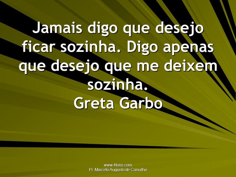 www.4tons.com Pr. Marcelo Augusto de Carvalho Jamais digo que desejo ficar sozinha. Digo apenas que desejo que me deixem sozinha. Greta Garbo