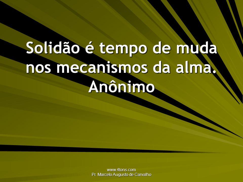 www.4tons.com Pr. Marcelo Augusto de Carvalho Solidão é tempo de muda nos mecanismos da alma. Anônimo
