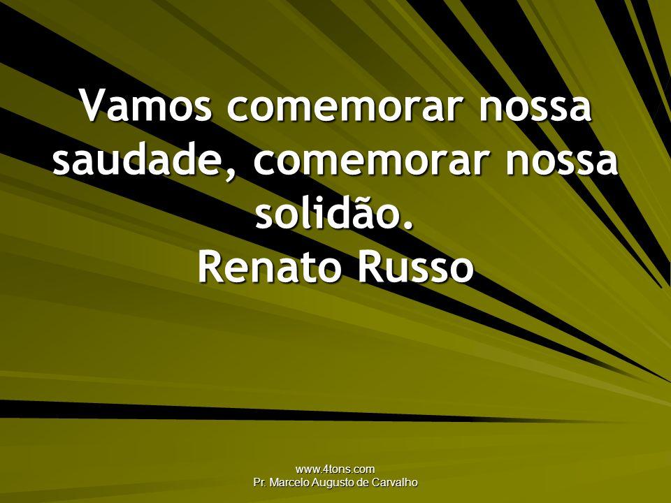 www.4tons.com Pr. Marcelo Augusto de Carvalho Vamos comemorar nossa saudade, comemorar nossa solidão. Renato Russo