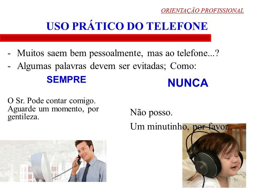 ORIENTAÇÃO PROFISSIONAL 10 USO PRÁTICO DO TELEFONE -Muitos saem bem pessoalmente, mas ao telefone...? -Algumas palavras devem ser evitadas; Como: ORIE