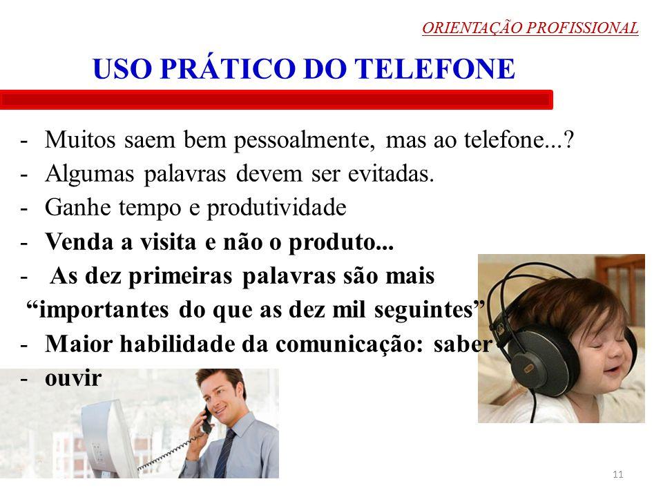 ORIENTAÇÃO PROFISSIONAL 11 USO PRÁTICO DO TELEFONE -Muitos saem bem pessoalmente, mas ao telefone...? -Algumas palavras devem ser evitadas. -Ganhe tem