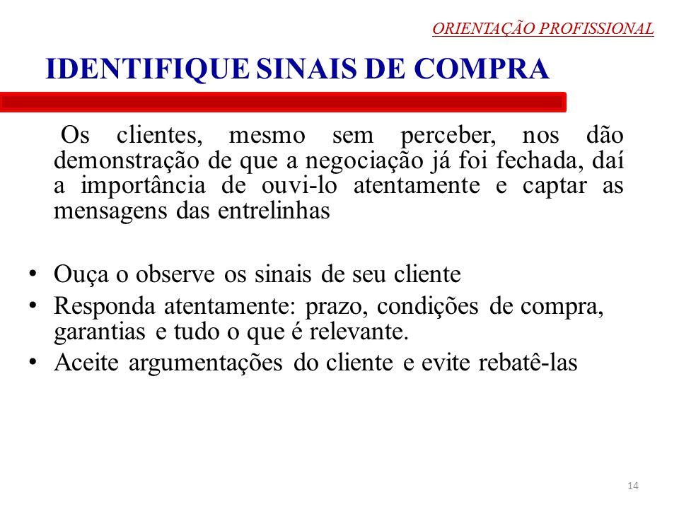 ORIENTAÇÃO PROFISSIONAL IDENTIFIQUE SINAIS DE COMPRA Os clientes, mesmo sem perceber, nos dão demonstração de que a negociação já foi fechada, daí a i