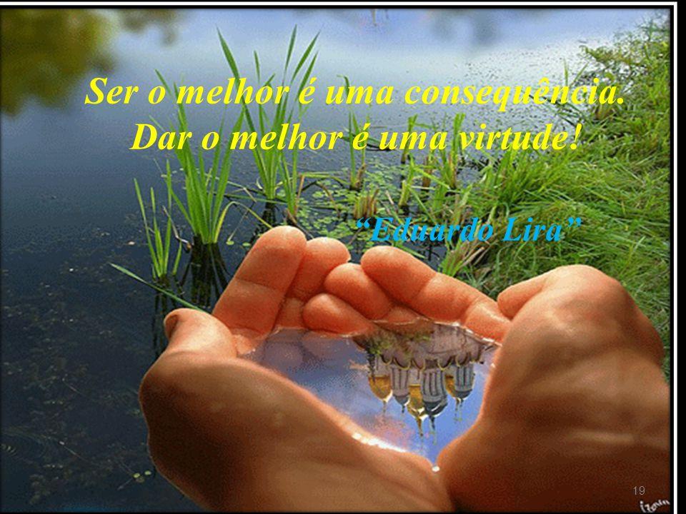 """19 Ser o melhor é uma consequência. Dar o melhor é uma virtude! """"Eduardo Lira"""""""