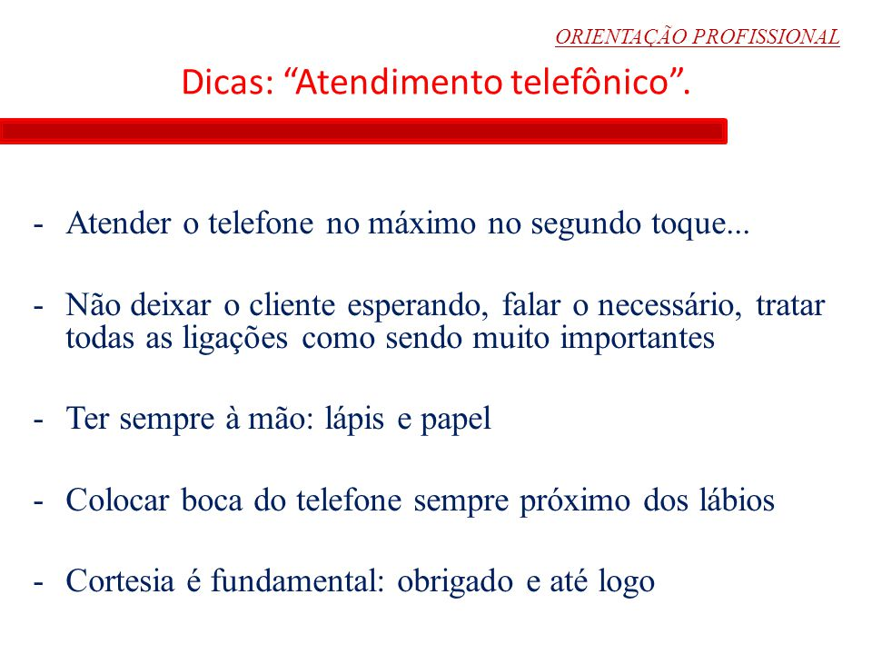 """ORIENTAÇÃO PROFISSIONAL Dicas: """"Atendimento telefônico"""". -Atender o telefone no máximo no segundo toque... -Não deixar o cliente esperando, falar o ne"""