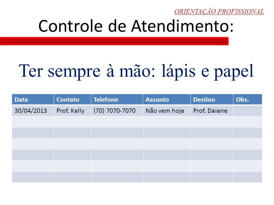 ORIENTAÇÃO PROFISSIONAL Controle de Atendimento: Ter sempre à mão: lápis e papel DataContatoTelefoneAssuntoDestinoObs. 30/04/2013Prof. Kelly(70) 7070-