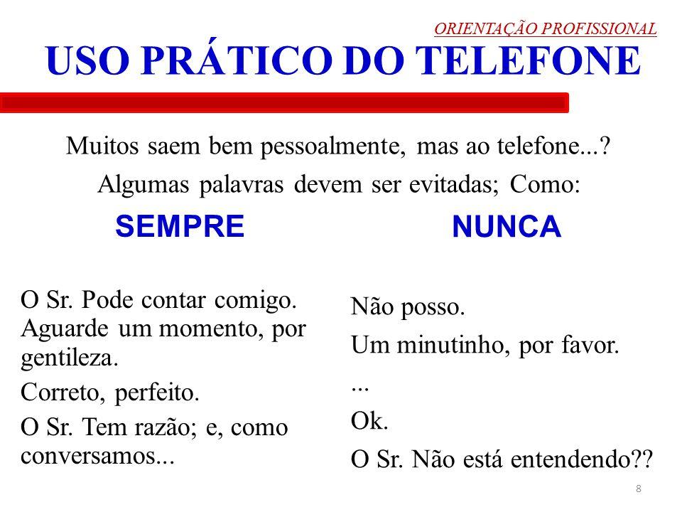 ORIENTAÇÃO PROFISSIONAL 8 USO PRÁTICO DO TELEFONE Muitos saem bem pessoalmente, mas ao telefone...? Algumas palavras devem ser evitadas; Como: ORIENTA