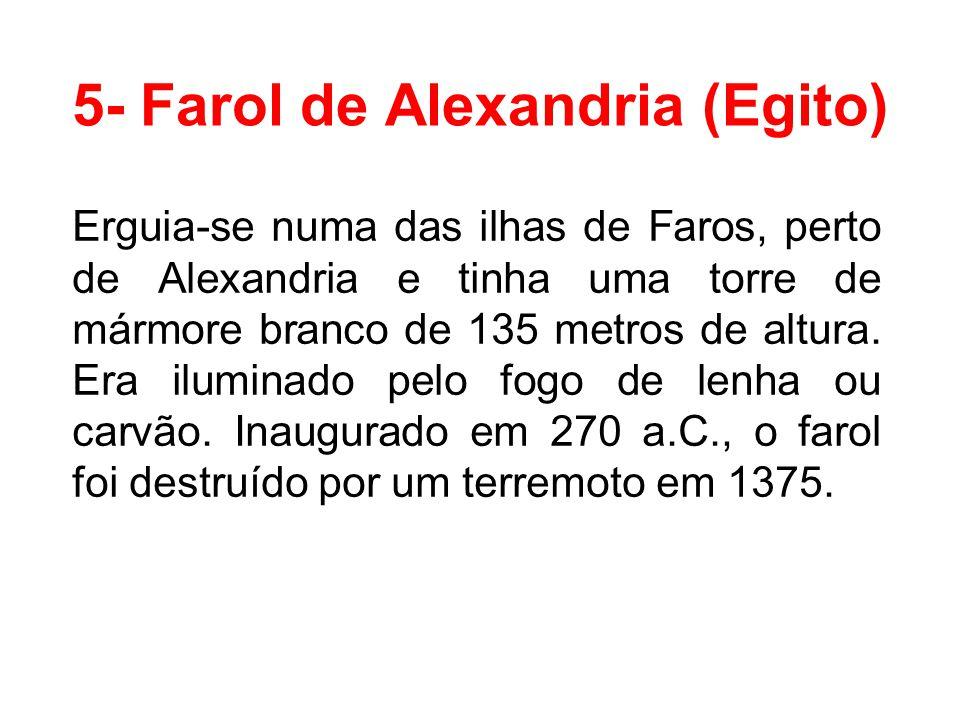 5- Farol de Alexandria (Egito) Erguia-se numa das ilhas de Faros, perto de Alexandria e tinha uma torre de mármore branco de 135 metros de altura. Era
