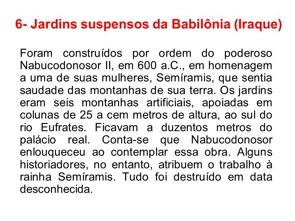 6- Jardins suspensos da Babilônia (Iraque) Foram construídos por ordem do poderoso Nabucodonosor II, em 600 a.C., em homenagem a uma de suas mulheres,